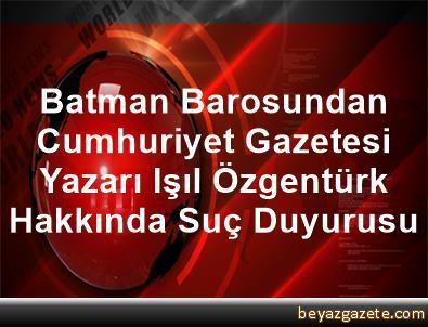 Batman Barosundan Cumhuriyet Gazetesi Yazarı Işıl Özgentürk Hakkında Suç Duyurusu