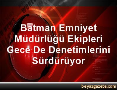Batman Emniyet Müdürlüğü Ekipleri Gece De Denetimlerini Sürdürüyor
