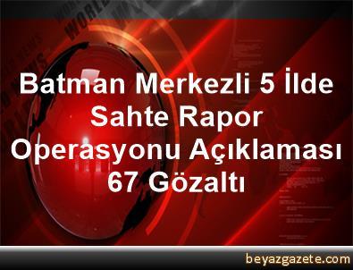 Batman Merkezli 5 İlde Sahte Rapor Operasyonu Açıklaması 67 Gözaltı