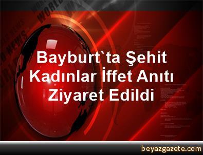 Bayburt'ta Şehit Kadınlar İffet Anıtı Ziyaret Edildi