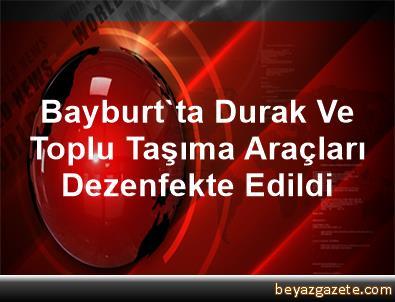 Bayburt'ta Durak Ve Toplu Taşıma Araçları Dezenfekte Edildi