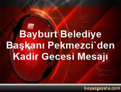 Bayburt Belediye Başkanı Pekmezci'den Kadir Gecesi Mesajı
