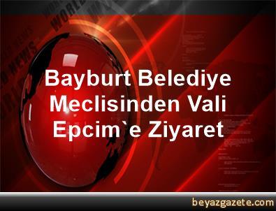Bayburt Belediye Meclisinden Vali Epcim'e Ziyaret