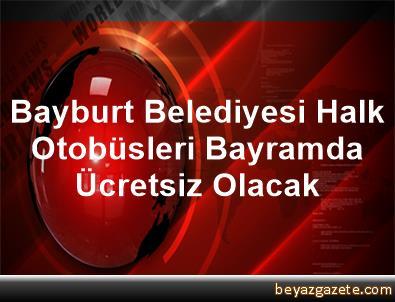 Bayburt Belediyesi Halk Otobüsleri Bayramda Ücretsiz Olacak