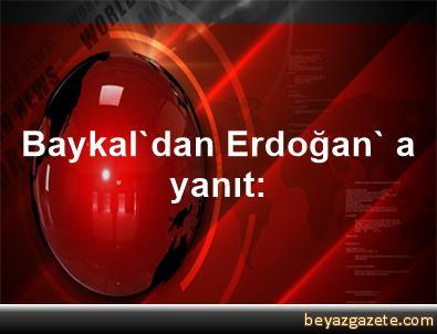 Baykal'dan Erdoğan' a yanıt: