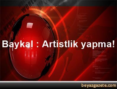 Baykal : Artistlik yapma!