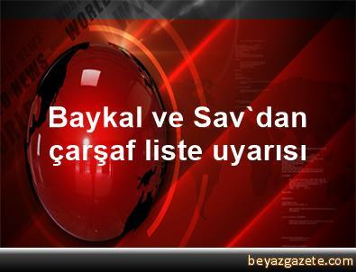 Baykal ve Sav'dan çarşaf liste uyarısı