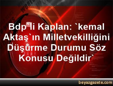 Bdp'li Kaplan: 'kemal Aktaş'ın Milletvekilliğini Düşürme Durumu Söz Konusu Değildir'