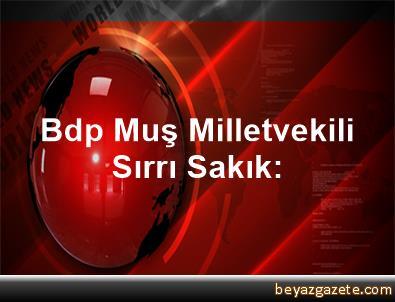 Bdp Muş Milletvekili Sırrı Sakık:
