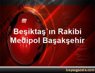 Beşiktaş'ın Rakibi Medipol Başakşehir