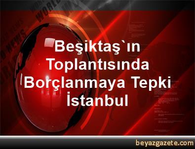 Beşiktaş'ın Toplantısında Borçlanmaya Tepki İstanbul