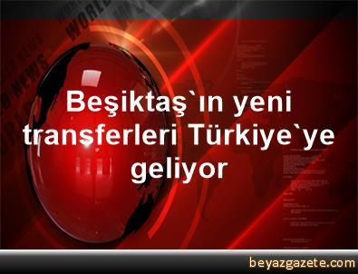 Beşiktaş'ın yeni transferleri Türkiye'ye geliyor