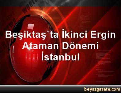 Beşiktaş'ta İkinci Ergin Ataman Dönemi İstanbul