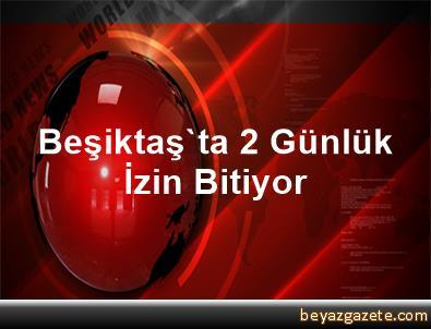 Beşiktaş'ta 2 Günlük İzin Bitiyor