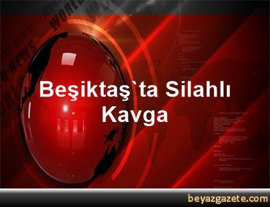 Beşiktaş'ta Silahlı Kavga