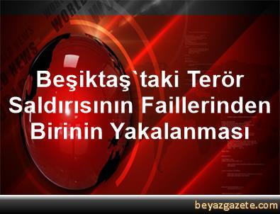 Beşiktaş'taki Terör Saldırısının Faillerinden Birinin Yakalanması