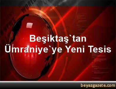 Beşiktaş'tan Ümraniye'ye Yeni Tesis