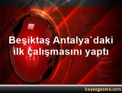 Beşiktaş, Antalya'daki ilk çalışmasını yaptı