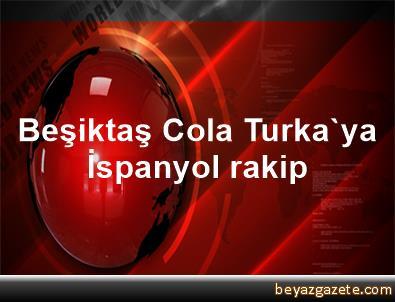 Beşiktaş Cola Turka'ya İspanyol rakip
