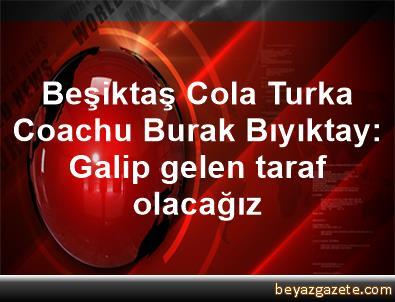 Beşiktaş Cola Turka Coachu Burak Bıyıktay: Galip gelen taraf olacağız