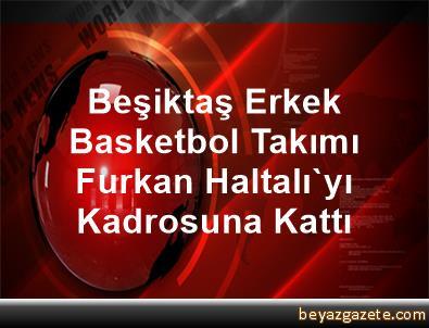 Beşiktaş Erkek Basketbol Takımı, Furkan Haltalı'yı Kadrosuna Kattı