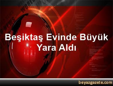 Beşiktaş, Evinde Büyük Yara Aldı