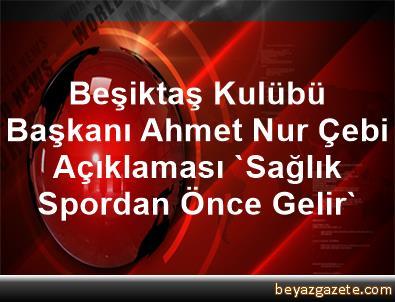 Beşiktaş Kulübü Başkanı Ahmet Nur Çebi Açıklaması 'Sağlık, Spordan Önce Gelir'
