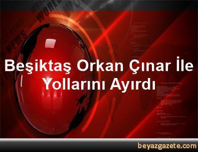 Beşiktaş, Orkan Çınar İle Yollarını Ayırdı