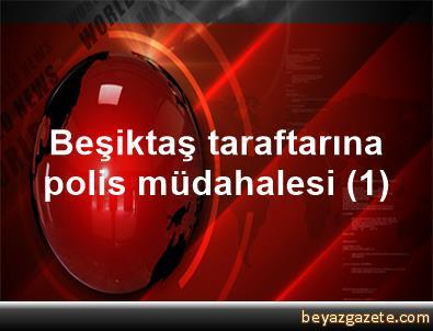 Beşiktaş taraftarına polis müdahalesi (1)