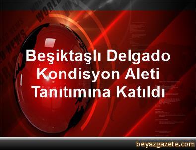 Beşiktaşlı Delgado, Kondisyon Aleti Tanıtımına Katıldı