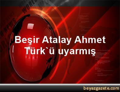 Beşir Atalay Ahmet Türk'ü uyarmış