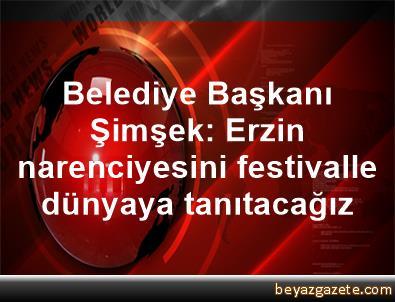 Belediye Başkanı Şimşek: Erzin narenciyesini festivalle dünyaya tanıtacağız