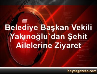Belediye Başkan Vekili Yakınoğlu'dan Şehit Ailelerine Ziyaret