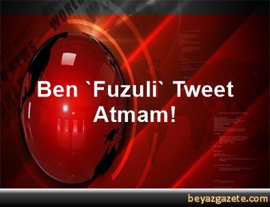 Ben 'Fuzuli' Tweet Atmam!