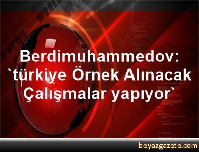 Berdimuhammedov: 'türkiye Örnek Alınacak Çalışmalar yapıyor'