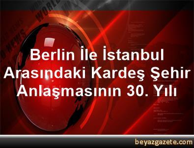 Berlin İle İstanbul Arasındaki Kardeş Şehir Anlaşmasının 30. Yılı