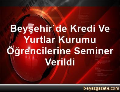 Beyşehir'de Kredi Ve Yurtlar Kurumu Öğrencilerine Seminer Verildi