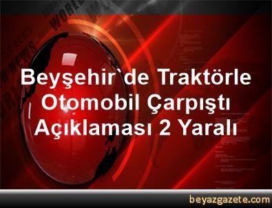 Beyşehir'de Traktörle Otomobil Çarpıştı Açıklaması 2 Yaralı