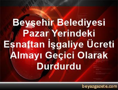 Beyşehir Belediyesi, Pazar Yerindeki Esnaftan İşgaliye Ücreti Almayı Geçici Olarak Durdurdu