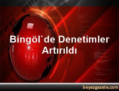 Bingöl'de Denetimler Artırıldı