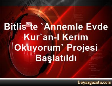 Bitlis'te 'Annemle Evde Kur'an-I Kerim Okuyorum' Projesi Başlatıldı