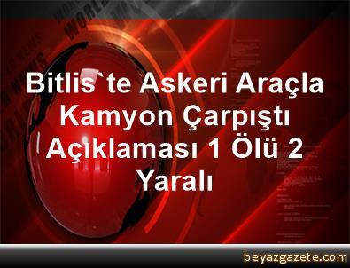 Bitlis'te Askeri Araçla Kamyon Çarpıştı Açıklaması 1 Ölü, 2 Yaralı