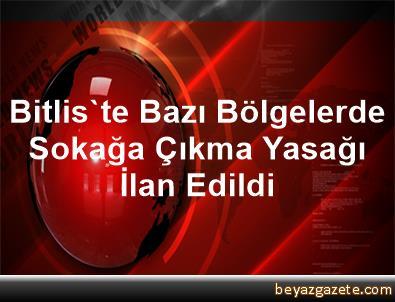 Bitlis'te Bazı Bölgelerde Sokağa Çıkma Yasağı İlan Edildi