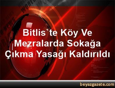 Bitlis'te Köy Ve Mezralarda Sokağa Çıkma Yasağı Kaldırıldı