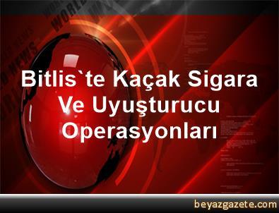 Bitlis'te Kaçak Sigara Ve Uyuşturucu Operasyonları