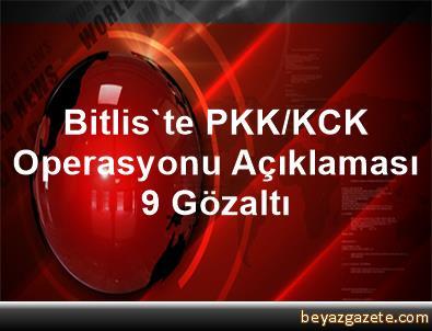 Bitlis'te PKK/KCK Operasyonu Açıklaması 9 Gözaltı