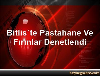 Bitlis'te Pastahane Ve Fırınlar Denetlendi