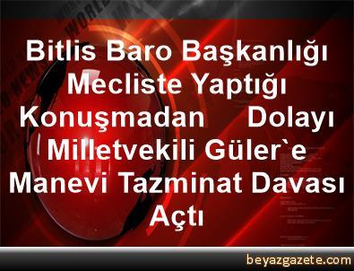Bitlis Baro Başkanlığı, Mecliste Yaptığı Konuşmadan     Dolayı Milletvekili Güler'e Manevi Tazminat Davası Açtı
