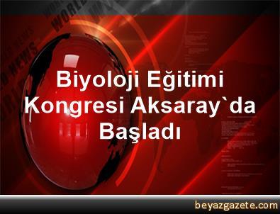 Biyoloji Eğitimi Kongresi Aksaray'da Başladı