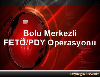 Bolu Merkezli FETÖ/PDY Operasyonu